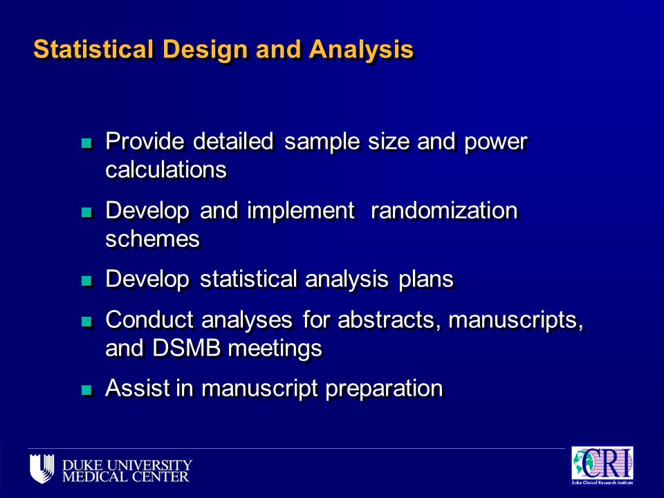 Statistical Design and Analysis n Provide detailed sample size and power calculations n Develop and implement randomization schemes n Develop statistical analysis plans n Conduct analyses for abstracts, manuscripts, and DSMB meetings n Assist in manuscript preparation n Provide detailed sample size and power calculations n Develop and implement randomization schemes n Develop statistical analysis plans n Conduct analyses for abstracts, manuscripts, and DSMB meetings n Assist in manuscript preparation
