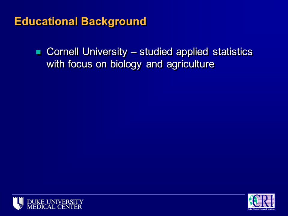 Educational Background n Cornell University – studied applied statistics with focus on biology and agriculture