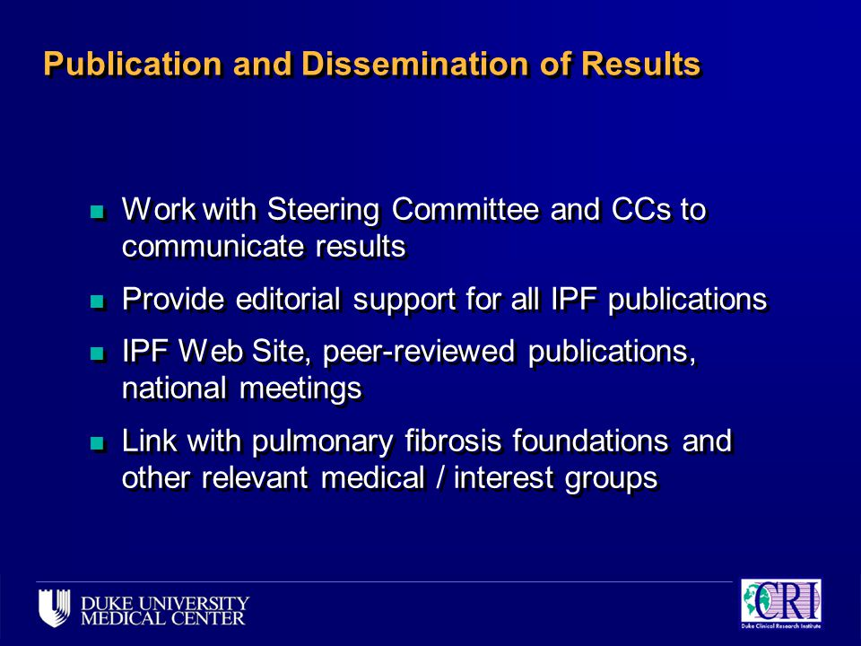 Publication and Dissemination of Results n Work with Steering Committee and CCs to communicate results n Provide editorial support for all IPF publications n IPF Web Site, peer-reviewed publications, national meetings n Link with pulmonary fibrosis foundations and other relevant medical / interest groups n Work with Steering Committee and CCs to communicate results n Provide editorial support for all IPF publications n IPF Web Site, peer-reviewed publications, national meetings n Link with pulmonary fibrosis foundations and other relevant medical / interest groups