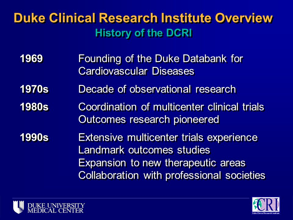 Duke Clinical Research Institute Overview History of the DCRI 1969Founding of the Duke Databank for Cardiovascular Diseases 1970sDecade of observational research 1980sCoordination of multicenter clinical trials Outcomes research pioneered 1990sExtensive multicenter trials experience Landmark outcomes studies Expansion to new therapeutic areas Collaboration with professional societies 1969Founding of the Duke Databank for Cardiovascular Diseases 1970sDecade of observational research 1980sCoordination of multicenter clinical trials Outcomes research pioneered 1990sExtensive multicenter trials experience Landmark outcomes studies Expansion to new therapeutic areas Collaboration with professional societies