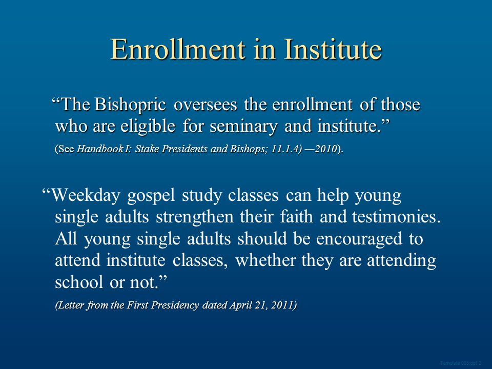 Enrollment in Institute Template 003.ppt 2 The Bishopric oversees the enrollment of those who are eligible for seminary and institute. The Bishopric oversees the enrollment of those who are eligible for seminary and institute. (See Handbook I: Stake Presidents and Bishops; 11.1.4) —2010).