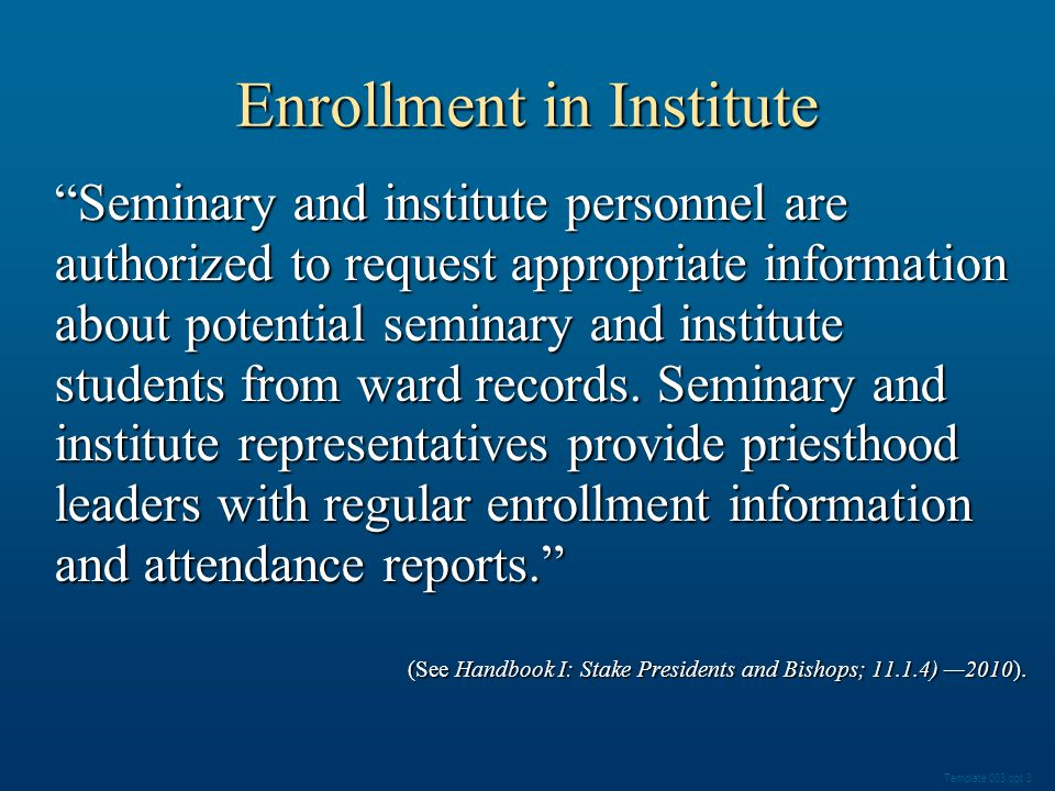 Enrollment in Institute Seminary and institute personnel are authorized to request appropriate information about potential seminary and institute students from ward records.