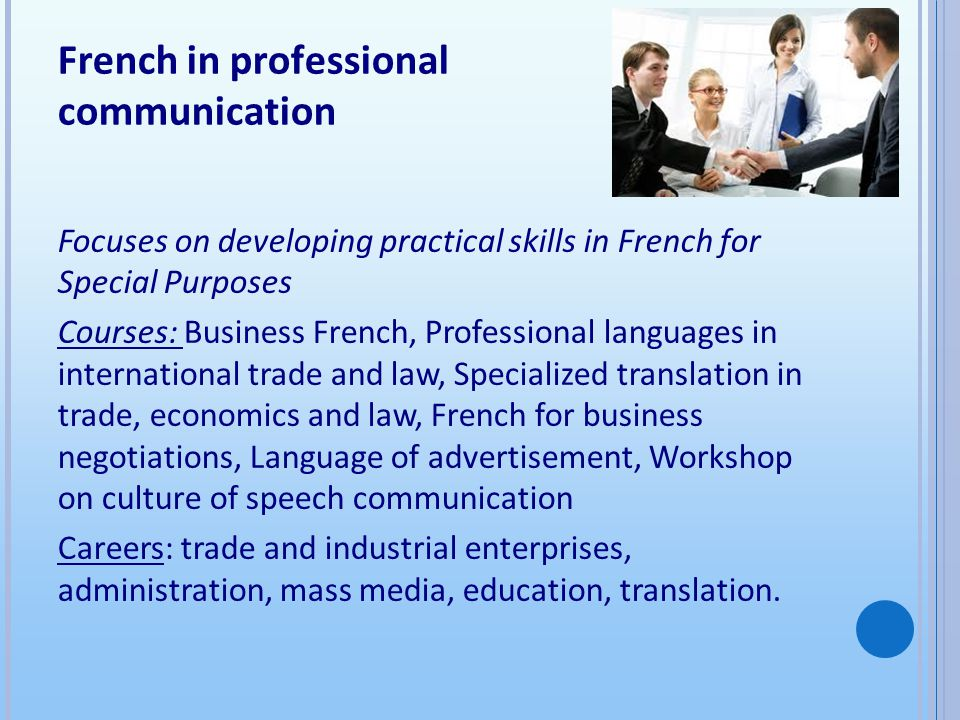 French in professional communication Focuses on developing practical skills in French for Special Purposes Courses: Business French, Professional languages in international trade and law, Specialized translation in trade, economics and law, French for business negotiations, Language of advertisement, Workshop on culture of speech communication Careers: trade and industrial enterprises, administration, mass media, education, translation.