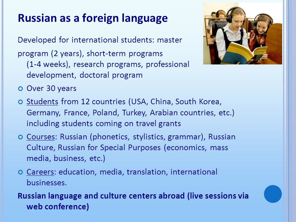 Russian as a foreign language Developed for international students: master program (2 years), short-term programs (1-4 weeks), research programs, professional development, doctoral program Over 30 years Students from 12 countries (USA, China, South Korea, Germany, France, Poland, Turkey, Arabian countries, etc.) including students coming on travel grants Courses: Russian (phonetics, stylistics, grammar), Russian Culture, Russian for Special Purposes (economics, mass media, business, etc.) Careers: education, media, translation, international businesses.