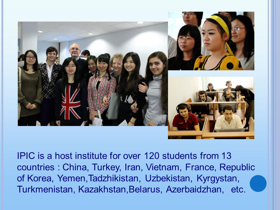 IPIC is a host institute for over 120 students from 13 countries : China, Turkey, Iran, Vietnam, France, Republic of Korea, Yemen,Tadzhikistan, Uzbekistan, Kyrgystan, Turkmenistan, Kazakhstan,Belarus, Azerbaidzhan, etc.