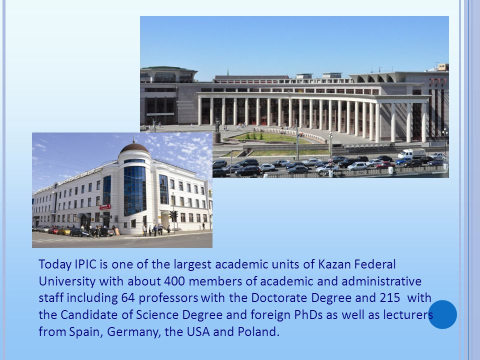 Today IPIC is one of the largest academic units of Kazan Federal University with about 400 members of academic and administrative staff including 64 p
