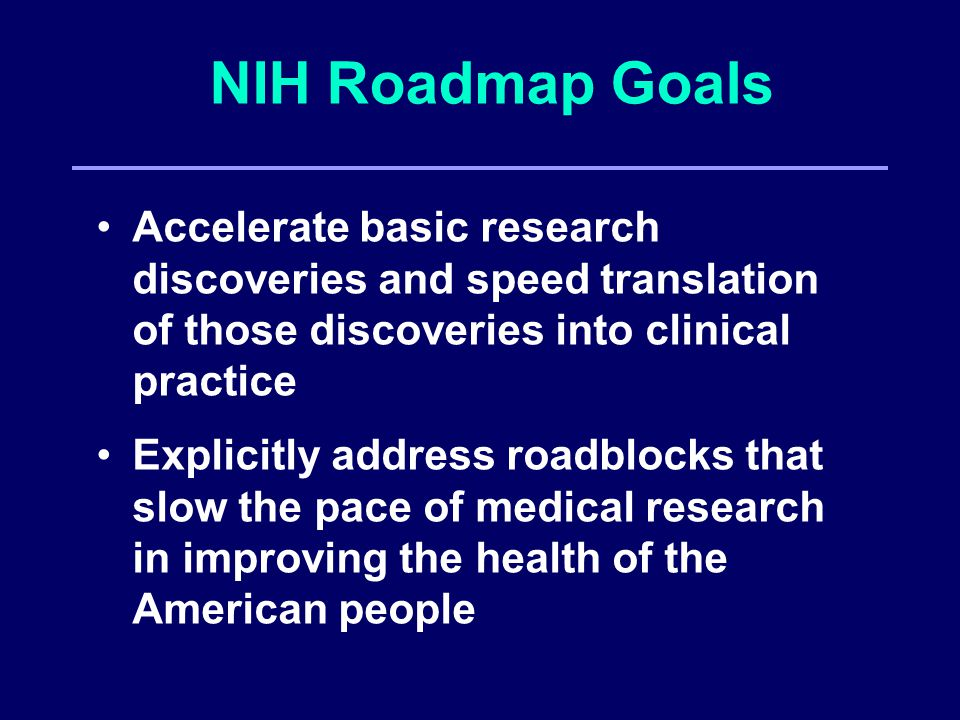 NIH Roadmap Goals Accelerate basic research discoveries and speed translation of those discoveries into clinical practice Explicitly address roadblocks that slow the pace of medical research in improving the health of the American people