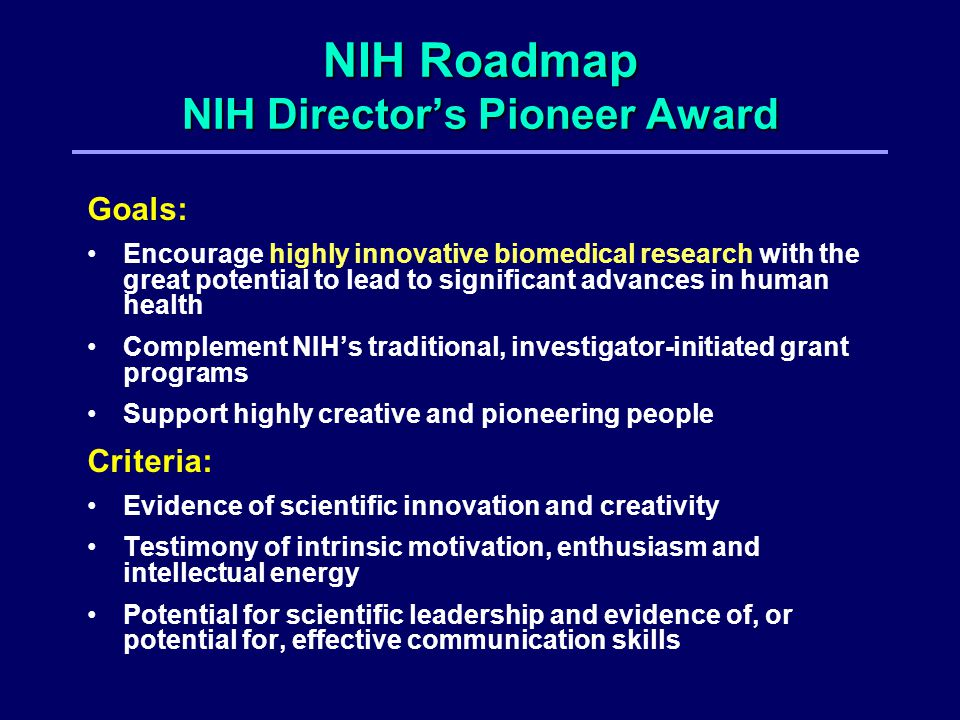 NIH Roadmap NIH Director's Pioneer Award Goals: Encourage highly innovative biomedical research with the great potential to lead to significant advances in human health Complement NIH's traditional, investigator-initiated grant programs Support highly creative and pioneering people Criteria: Evidence of scientific innovation and creativity Testimony of intrinsic motivation, enthusiasm and intellectual energy Potential for scientific leadership and evidence of, or potential for, effective communication skills