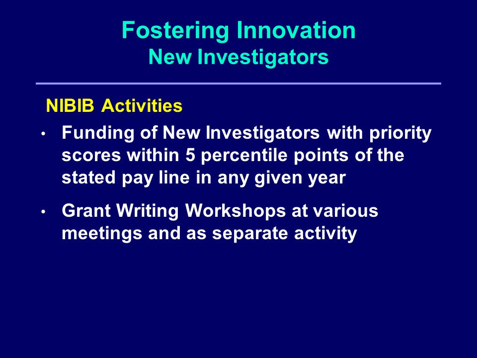 Fostering Innovation New Investigators NIBIB Activities Funding of New Investigators with priority scores within 5 percentile points of the stated pay line in any given year Grant Writing Workshops at various meetings and as separate activity
