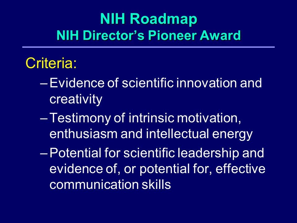 NIH Roadmap NIH Director's Pioneer Award Criteria: –Evidence of scientific innovation and creativity –Testimony of intrinsic motivation, enthusiasm and intellectual energy –Potential for scientific leadership and evidence of, or potential for, effective communication skills