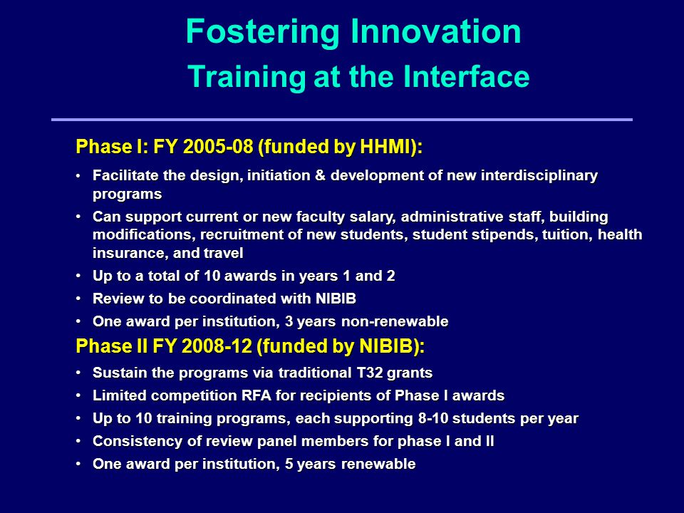 Phase I: FY (funded by HHMI): Facilitate the design, initiation & development of new interdisciplinary programs Facilitate the design, initiation & development of new interdisciplinary programs Can support current or new faculty salary, administrative staff,building modifications, recruitment of new students, student stipends, tuition, health insurance, and travel Can support current or new faculty salary, administrative staff, building modifications, recruitment of new students, student stipends, tuition, health insurance, and travel Up to a total of 10 awards in years 1 and 2 Up to a total of 10 awards in years 1 and 2 Review to be coordinated with NIBIB Review to be coordinated with NIBIB One award per institution, 3 years non-renewable One award per institution, 3 years non-renewable Phase II FY (funded by NIBIB): Sustain the programs via traditional T32 grants Sustain the programs via traditional T32 grants Limited competition RFA for recipients of Phase I awards Limited competition RFA for recipients of Phase I awards Up to 10 training programs, each supporting 8-10 students per year Up to 10 training programs, each supporting 8-10 students per year Consistency of review panel members for phase I and II Consistency of review panel members for phase I and II One award per institution, 5 years renewable One award per institution, 5 years renewable Fostering Innovation Training at the Interface