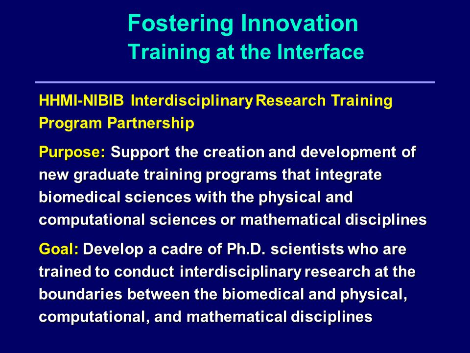 Fostering Innovation Training at the Interface HHMI-NIBIB Interdisciplinary Research Training Program Partnership Purpose: Support the creation and development of new graduate training programs that integrate biomedical sciences with the physical and computational sciences or mathematical disciplines Goal: Develop a cadre of Ph.D.