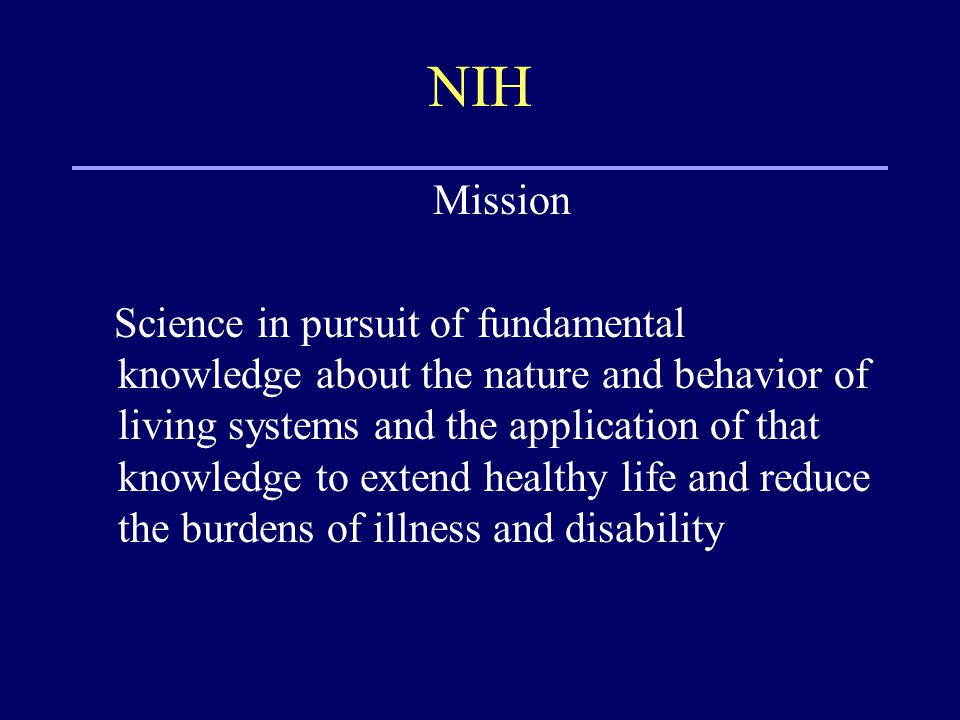NIH Mission Science in pursuit of fundamental knowledge about the nature and behavior of living systems and the application of that knowledge to extend healthy life and reduce the burdens of illness and disability