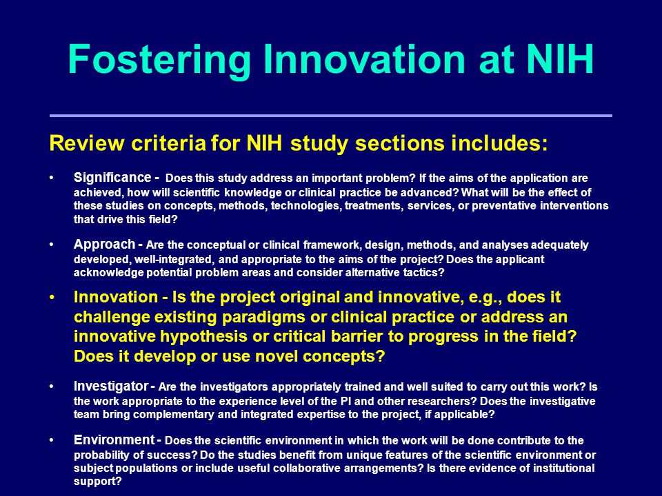 Fostering Innovation at NIH Review criteria for NIH study sections includes: Significance - Does this study address an important problem.