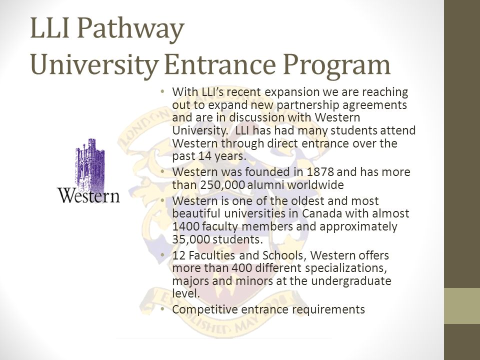 LLI Pathway University Entrance Program LLI has an established pathway with Brescia University College which is partnered with Western University.
