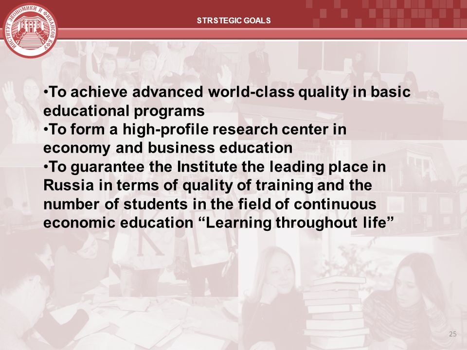 25 STRSTEGIC GOALS To achieve advanced world-class quality in basic educational programs To form a high-profile research center in economy and busines