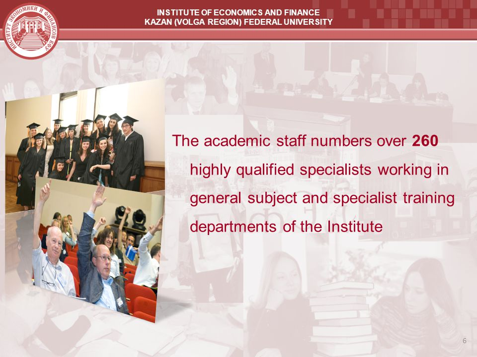 INSTITUTE OF ECONOMICS AND FINANCE KAZAN (VOLGA REGION) FEDERAL UNIVERSITY The academic staff numbers over 260 highly qualified specialists working in