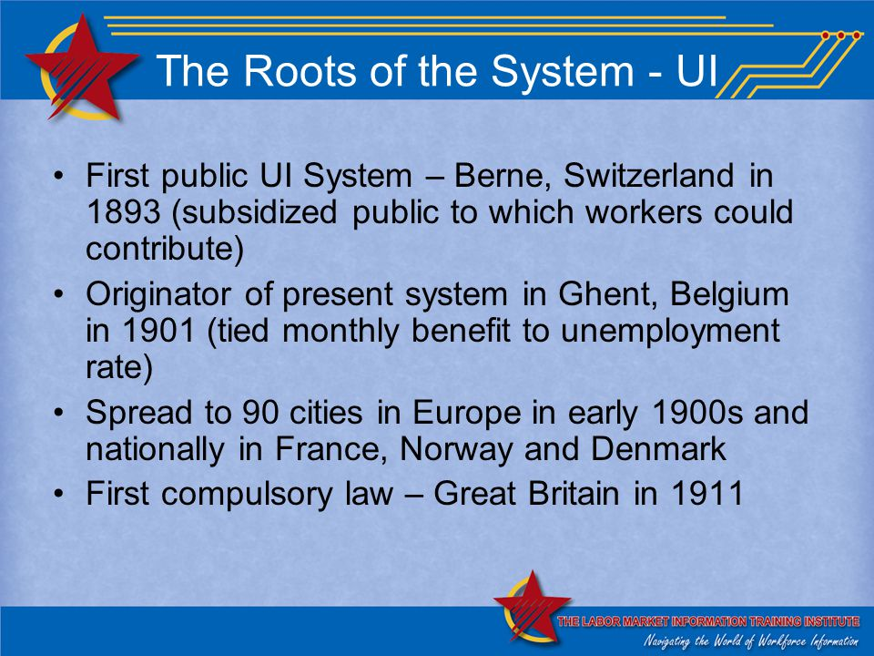 The Roots of the System - UI First public UI System – Berne, Switzerland in 1893 (subsidized public to which workers could contribute) Originator of present system in Ghent, Belgium in 1901 (tied monthly benefit to unemployment rate) Spread to 90 cities in Europe in early 1900s and nationally in France, Norway and Denmark First compulsory law – Great Britain in 1911