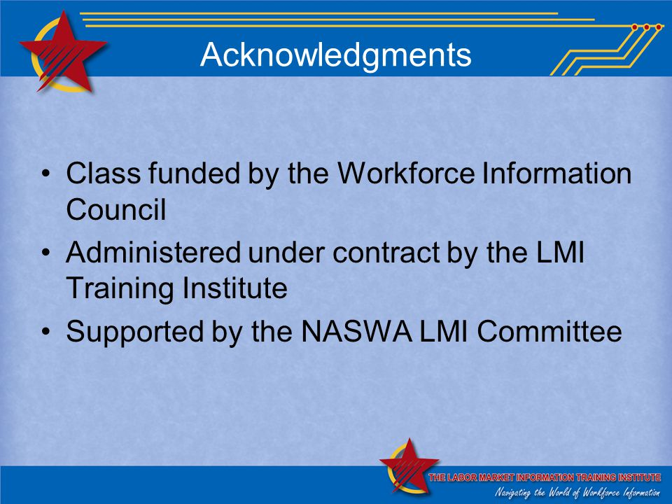 Acknowledgments Class funded by the Workforce Information Council Administered under contract by the LMI Training Institute Supported by the NASWA LMI Committee