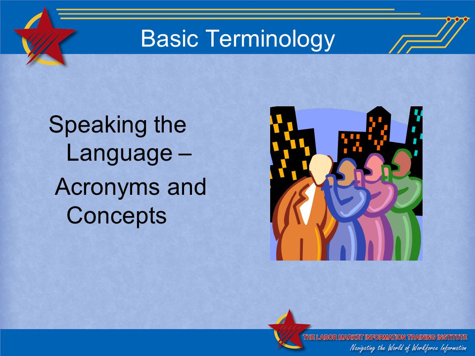 Basic Terminology Speaking the Language – Acronyms and Concepts