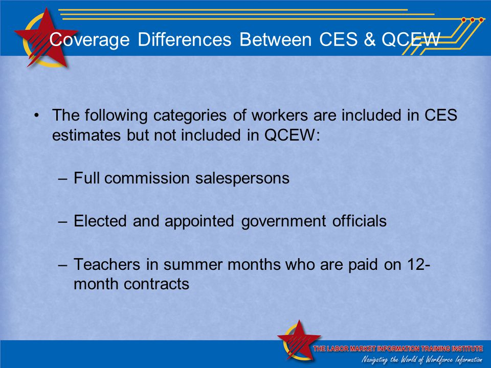 Coverage Differences Between CES & QCEW The following categories of workers are included in CES estimates but not included in QCEW: –Full commission salespersons –Elected and appointed government officials –Teachers in summer months who are paid on 12- month contracts