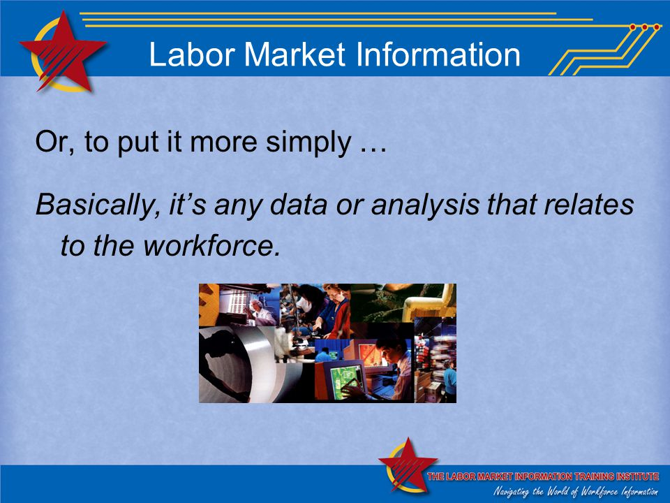 Labor Market Information Or, to put it more simply … Basically, it's any data or analysis that relates to the workforce.