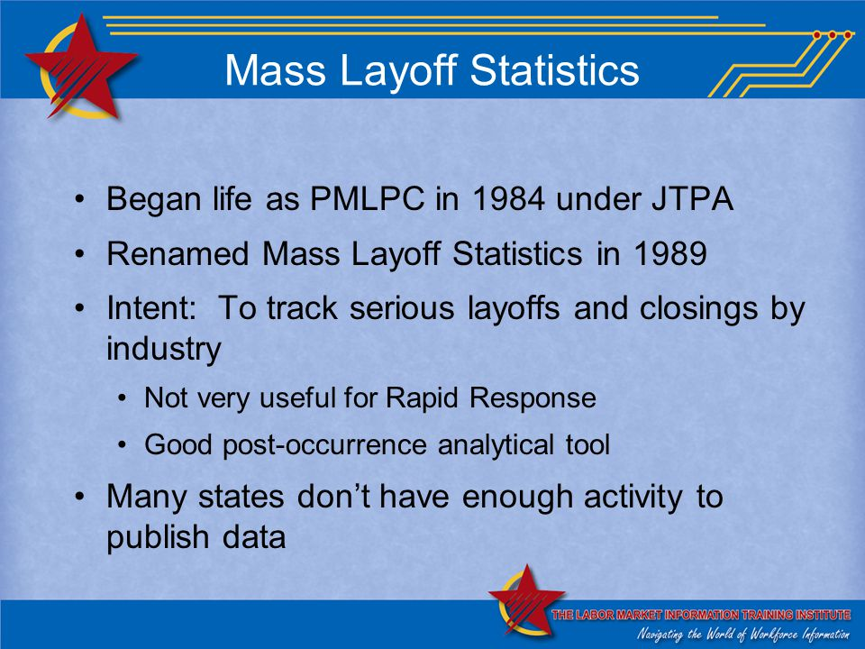 Mass Layoff Statistics Began life as PMLPC in 1984 under JTPA Renamed Mass Layoff Statistics in 1989 Intent: To track serious layoffs and closings by industry Not very useful for Rapid Response Good post-occurrence analytical tool Many states don't have enough activity to publish data