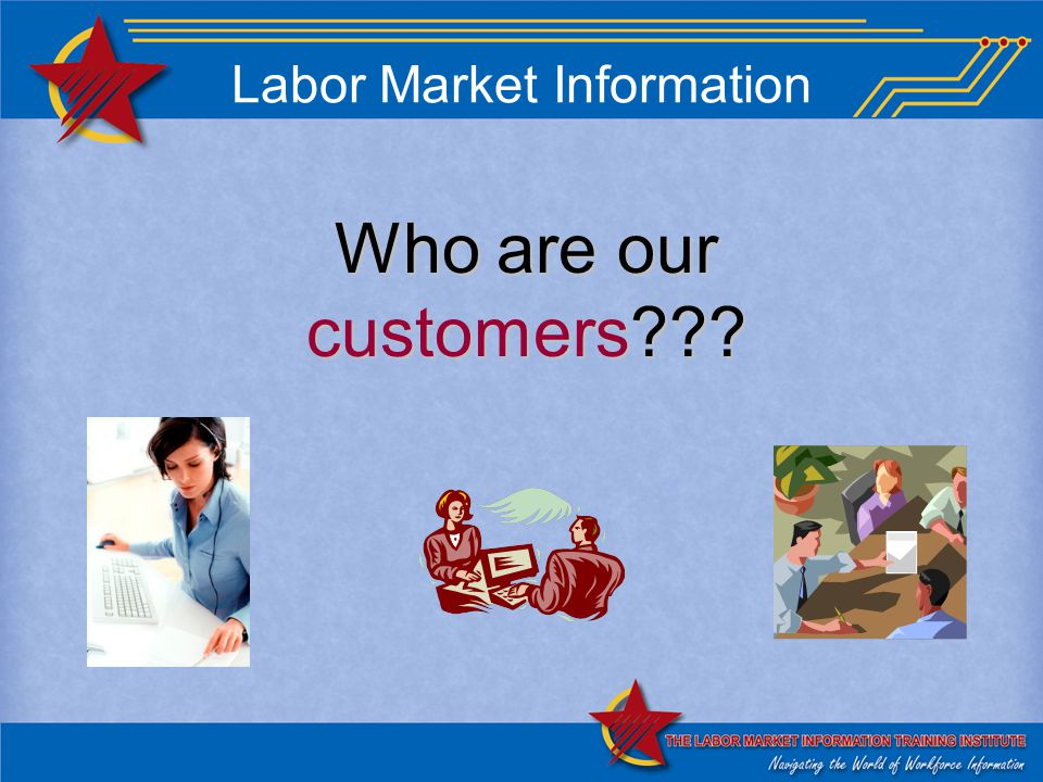 Labor Market Information Who are our customers???