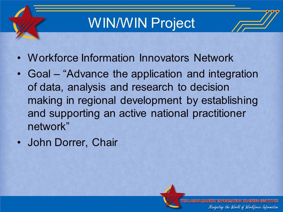 WIN/WIN Project Workforce Information Innovators Network Goal – Advance the application and integration of data, analysis and research to decision making in regional development by establishing and supporting an active national practitioner network John Dorrer, Chair