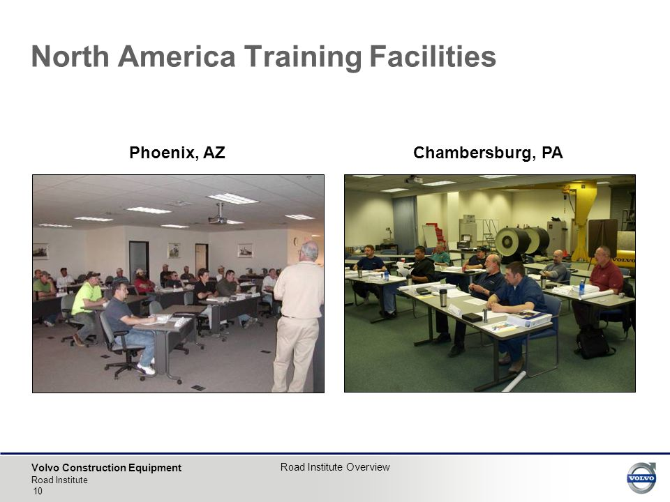 Volvo Construction Equipment Road Institute Road Institute Overview 10 North America Training Facilities Phoenix, AZ Chambersburg, PA