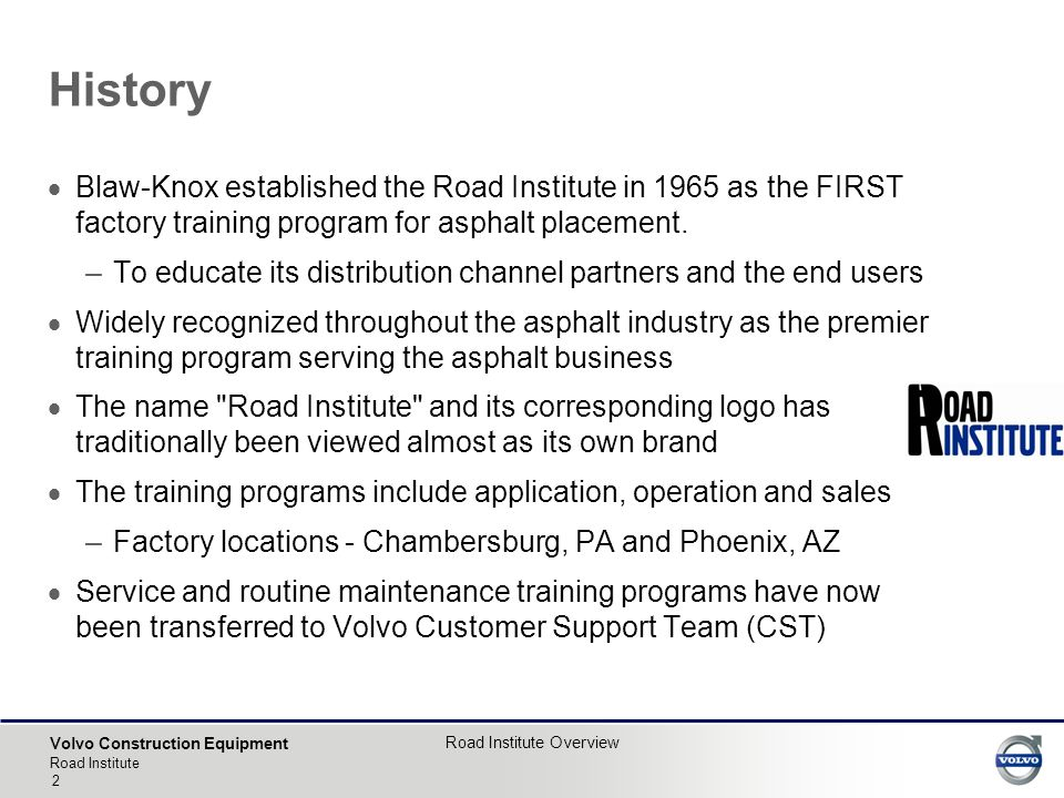 Volvo Construction Equipment Road Institute Road Institute Overview 2 History  Blaw-Knox established the Road Institute in 1965 as the FIRST factory training program for asphalt placement.