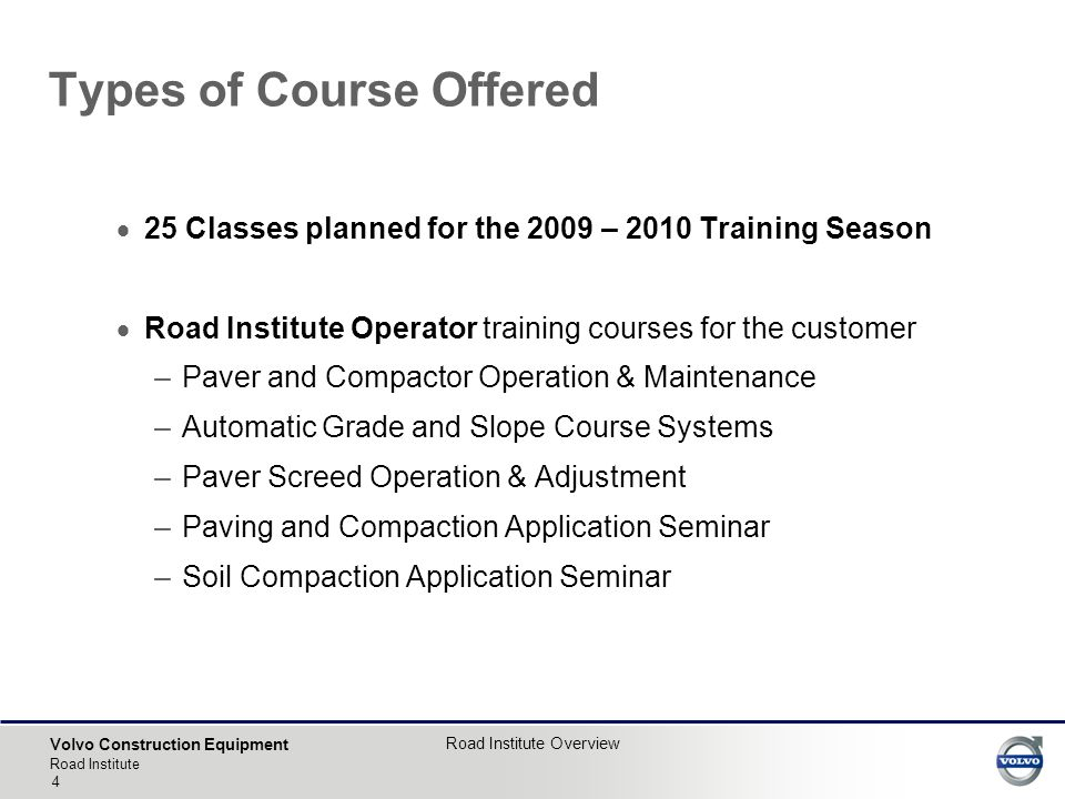 Volvo Construction Equipment Road Institute Road Institute Overview 4  25 Classes planned for the 2009 – 2010 Training Season  Road Institute Operator training courses for the customer –Paver and Compactor Operation & Maintenance –Automatic Grade and Slope Course Systems –Paver Screed Operation & Adjustment –Paving and Compaction Application Seminar –Soil Compaction Application Seminar Types of Course Offered