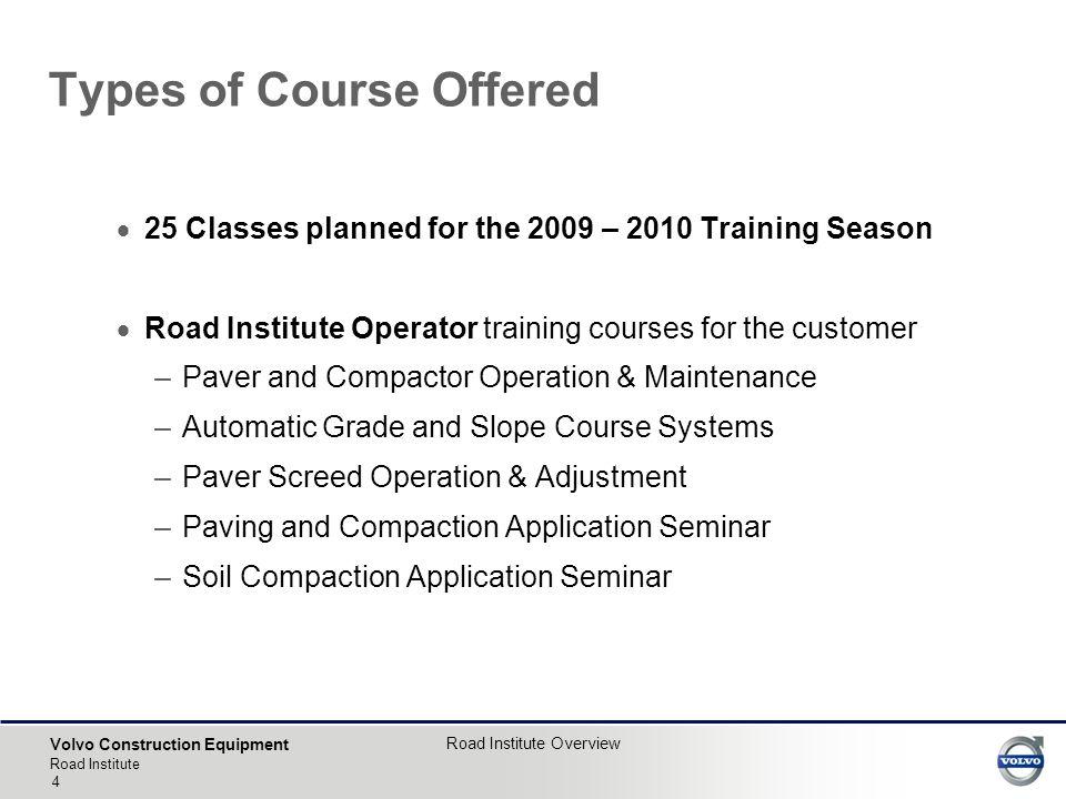 Volvo Construction Equipment Road Institute Road Institute Overview 4  25 Classes planned for the 2009 – 2010 Training Season  Road Institute Operat