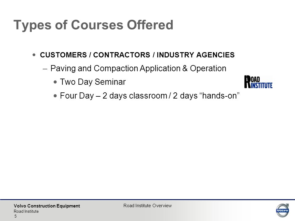 Volvo Construction Equipment Road Institute Road Institute Overview 5  CUSTOMERS / CONTRACTORS / INDUSTRY AGENCIES –Paving and Compaction Application & Operation  Two Day Seminar  Four Day – 2 days classroom / 2 days hands-on Types of Courses Offered
