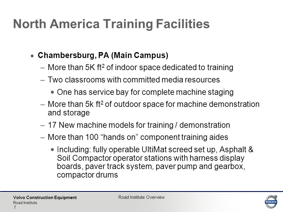 Volvo Construction Equipment Road Institute Road Institute Overview 7  Chambersburg, PA (Main Campus) –More than 5K ft 2 of indoor space dedicated to training –Two classrooms with committed media resources  One has service bay for complete machine staging –More than 5k ft 2 of outdoor space for machine demonstration and storage –17 New machine models for training / demonstration –More than 100 hands on component training aides  Including: fully operable UltiMat screed set up, Asphalt & Soil Compactor operator stations with harness display boards, paver track system, paver pump and gearbox, compactor drums North America Training Facilities