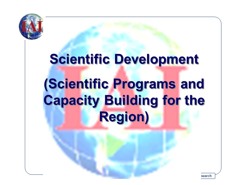 Inter-American Institute for Global Change Research Scientific Development (Scientific Programs and Capacity Building for the Region) Scientific Development (Scientific Programs and Capacity Building for the Region)