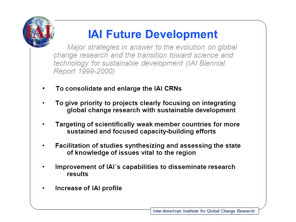 Inter-American Institute for Global Change Research IAI Future Development Major strategies in answer to the evolution on global change research and the transition toward science and technology for sustainable development (IAI Biennial Report 1999-2000) To consolidate and enlarge the IAI CRNs To give priority to projects clearly focusing on integrating global change research with sustainable development Targeting of scientifically weak member countries for more sustained and focused capacity-building efforts Facilitation of studies synthesizing and assessing the state of knowledge of issues vital to the region Improvement of IAI´s capabilities to disseminate research results Increase of IAI profile