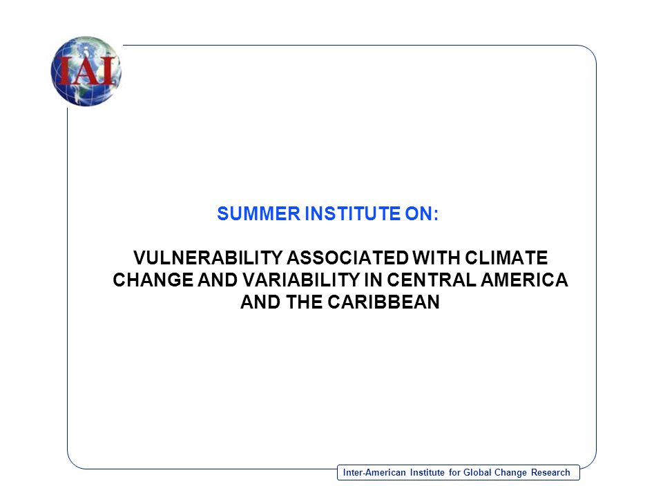 Inter-American Institute for Global Change Research SUMMER INSTITUTE ON: VULNERABILITY ASSOCIATED WITH CLIMATE CHANGE AND VARIABILITY IN CENTRAL AMERICA AND THE CARIBBEAN