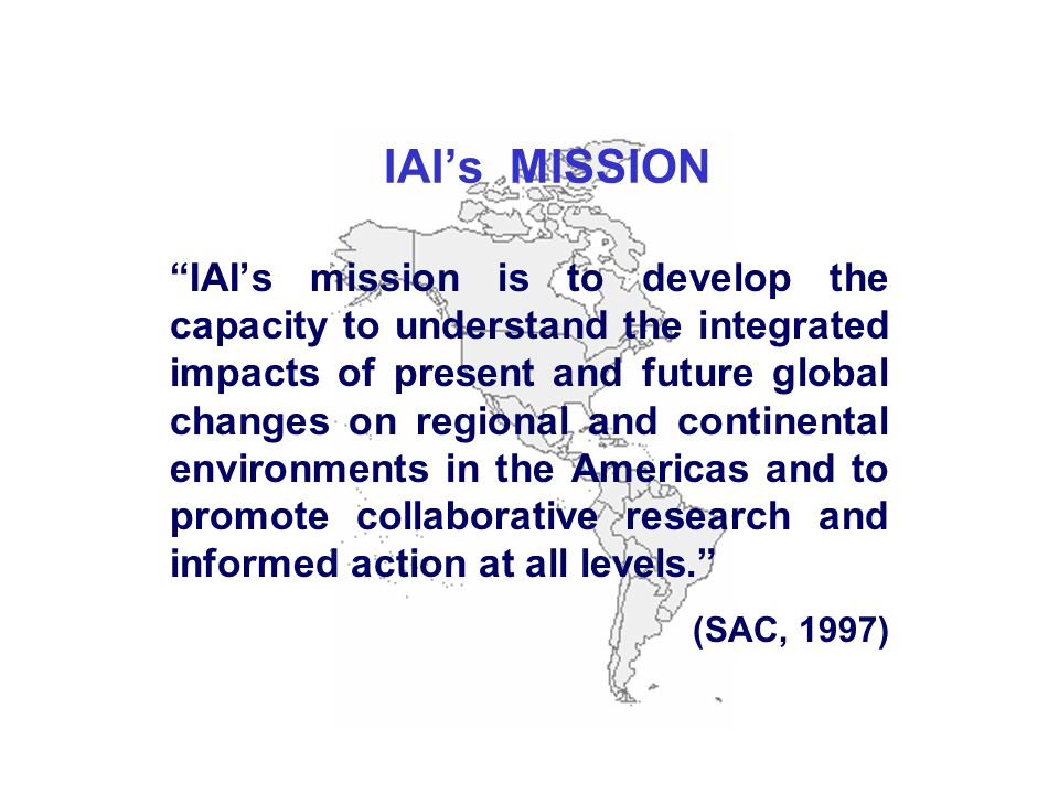 IAI's MISSION IAI's mission is to develop the capacity to understand the integrated impacts of present and future global changes on regional and continental environments in the Americas and to promote collaborative research and informed action at all levels. (SAC, 1997)