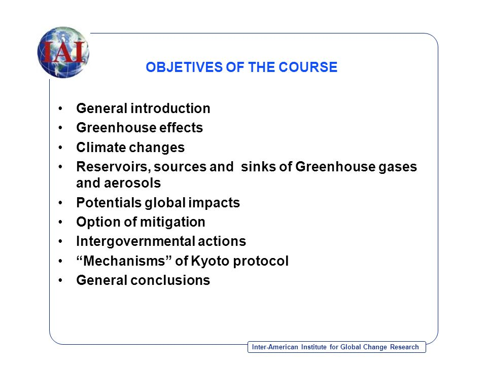 Inter-American Institute for Global Change Research OBJETIVES OF THE COURSE General introduction Greenhouse effects Climate changes Reservoirs, sources and sinks of Greenhouse gases and aerosols Potentials global impacts Option of mitigation Intergovernmental actions Mechanisms of Kyoto protocol General conclusions