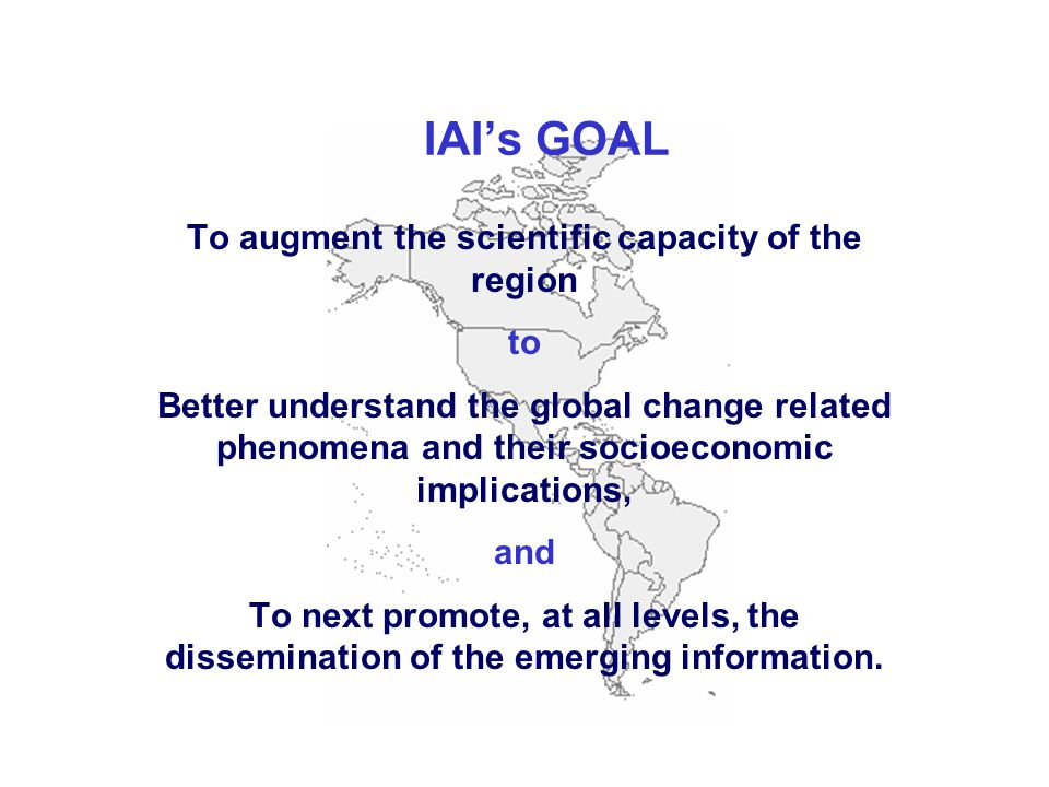 IAI's GOAL To augment the scientific capacity of the region to Better understand the global change related phenomena and their socioeconomic implications, and To next promote, at all levels, the dissemination of the emerging information.