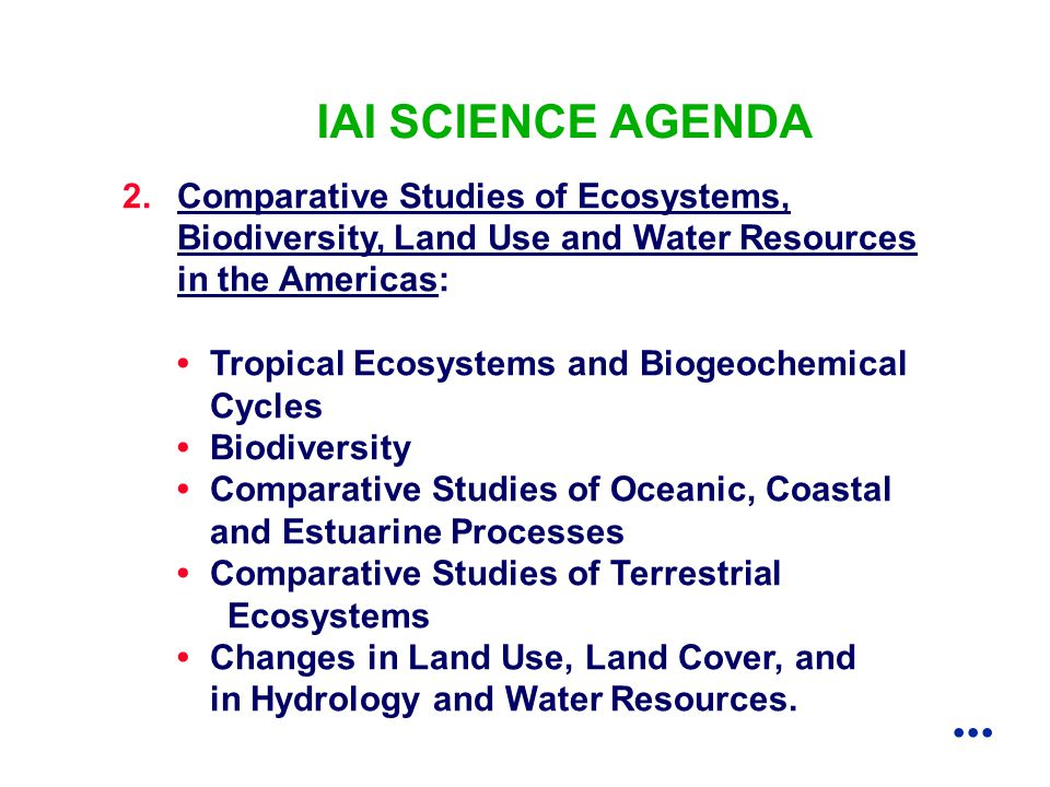 2.Comparative Studies of Ecosystems, Biodiversity, Land Use and Water Resources in the Americas: Tropical Ecosystems and Biogeochemical Cycles Biodiversity Comparative Studies of Oceanic, Coastal and Estuarine Processes Comparative Studies of Terrestrial Ecosystems Changes in Land Use, Land Cover, and in Hydrology and Water Resources.