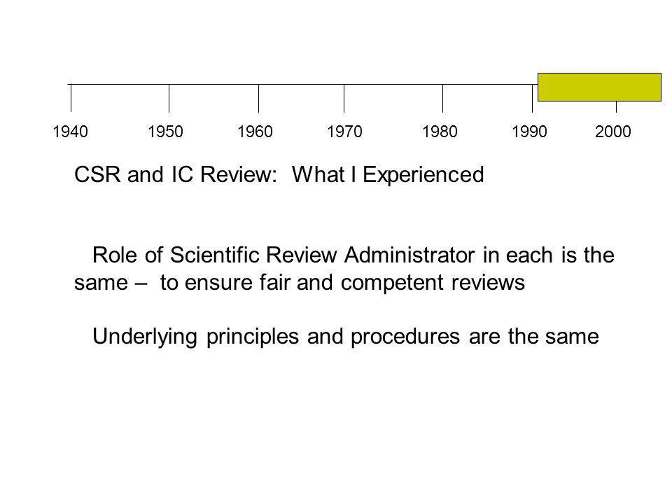 1940196019501970198019902000 CSR and IC Review: What I Experienced Role of Scientific Review Administrator in each is the same – to ensure fair and competent reviews Underlying principles and procedures are the same