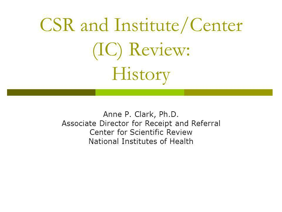 CSR and Institute/Center (IC) Review: History Anne P. Clark, Ph.D. Associate Director for Receipt and Referral Center for Scientific Review National I