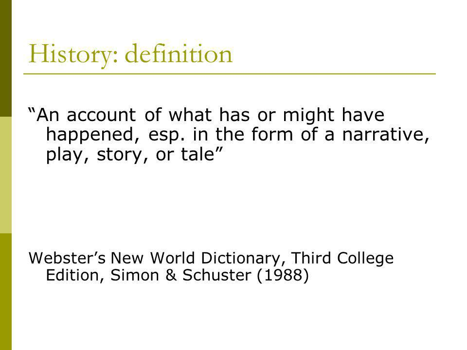 """History: definition """"An account of what has or might have happened, esp. in the form of a narrative, play, story, or tale"""" Webster's New World Diction"""