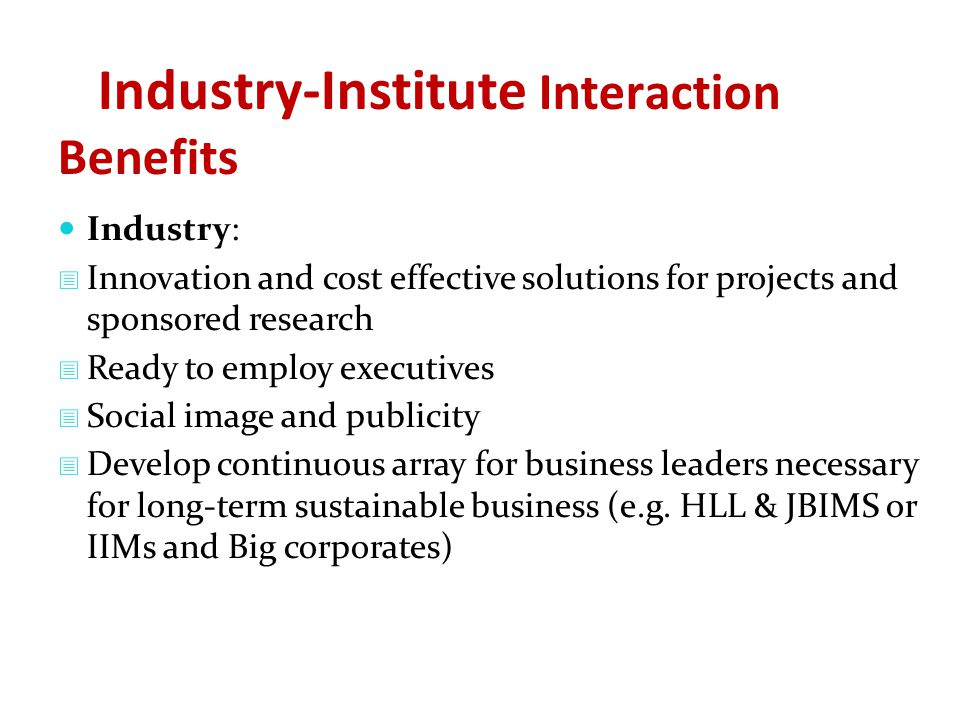 Industry-Institute Interaction Benefits Industry:  Innovation and cost effective solutions for projects and sponsored research  Ready to employ executives  Social image and publicity  Develop continuous array for business leaders necessary for long-term sustainable business (e.g.