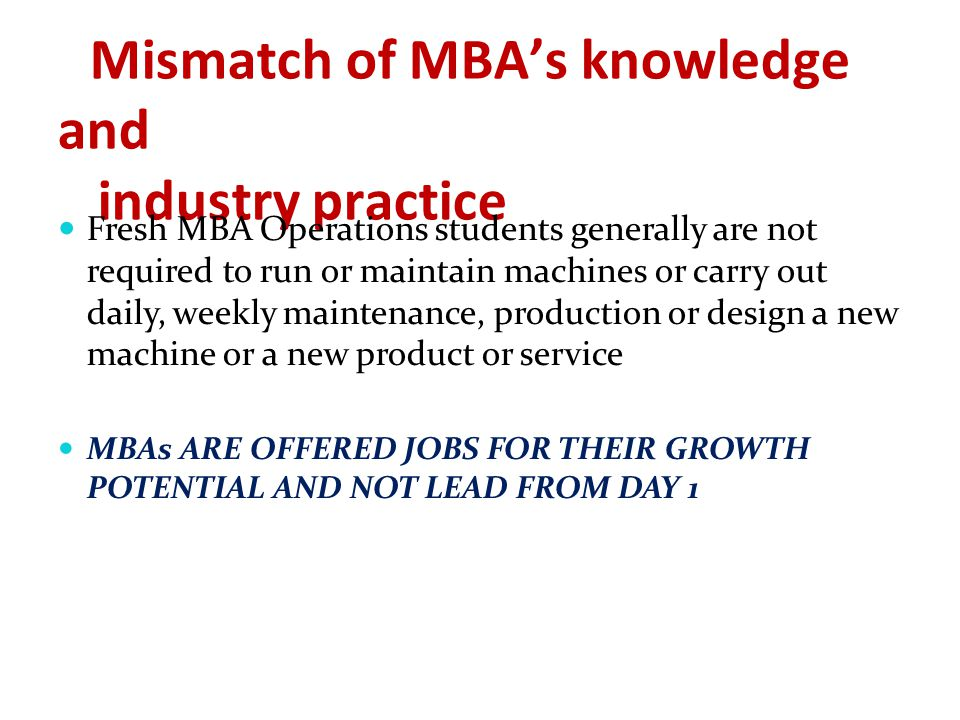 Mismatch of MBA's knowledge and industry practice Fresh MBA Operations students generally are not required to run or maintain machines or carry out daily, weekly maintenance, production or design a new machine or a new product or service MBAs ARE OFFERED JOBS FOR THEIR GROWTH POTENTIAL AND NOT LEAD FROM DAY 1