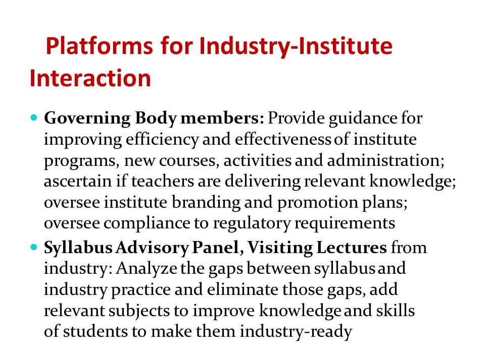 Platforms for Industry-Institute Interaction Governing Body members: Provide guidance for improving efficiency and effectiveness of institute programs, new courses, activities and administration; ascertain if teachers are delivering relevant knowledge; oversee institute branding and promotion plans; oversee compliance to regulatory requirements Syllabus Advisory Panel, Visiting Lectures from industry: Analyze the gaps between syllabus and industry practice and eliminate those gaps, add relevant subjects to improve knowledge and skills of students to make them industry-ready