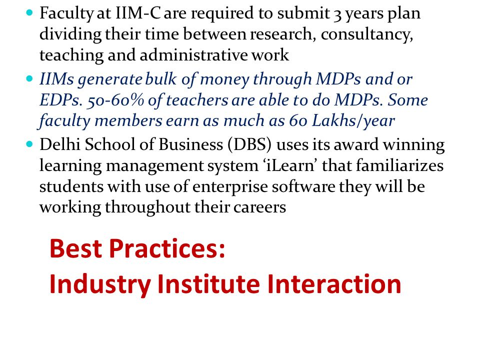 Best Practices: Industry Institute Interaction Faculty at IIM-C are required to submit 3 years plan dividing their time between research, consultancy, teaching and administrative work IIMs generate bulk of money through MDPs and or EDPs.