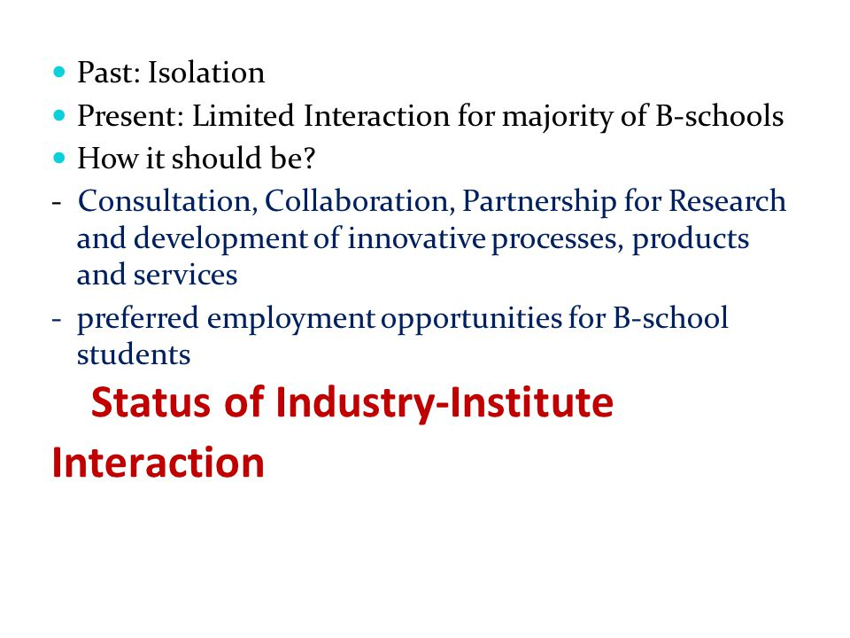 Status of Industry-Institute Interaction Past: Isolation Present: Limited Interaction for majority of B-schools How it should be? - Consultation, Coll